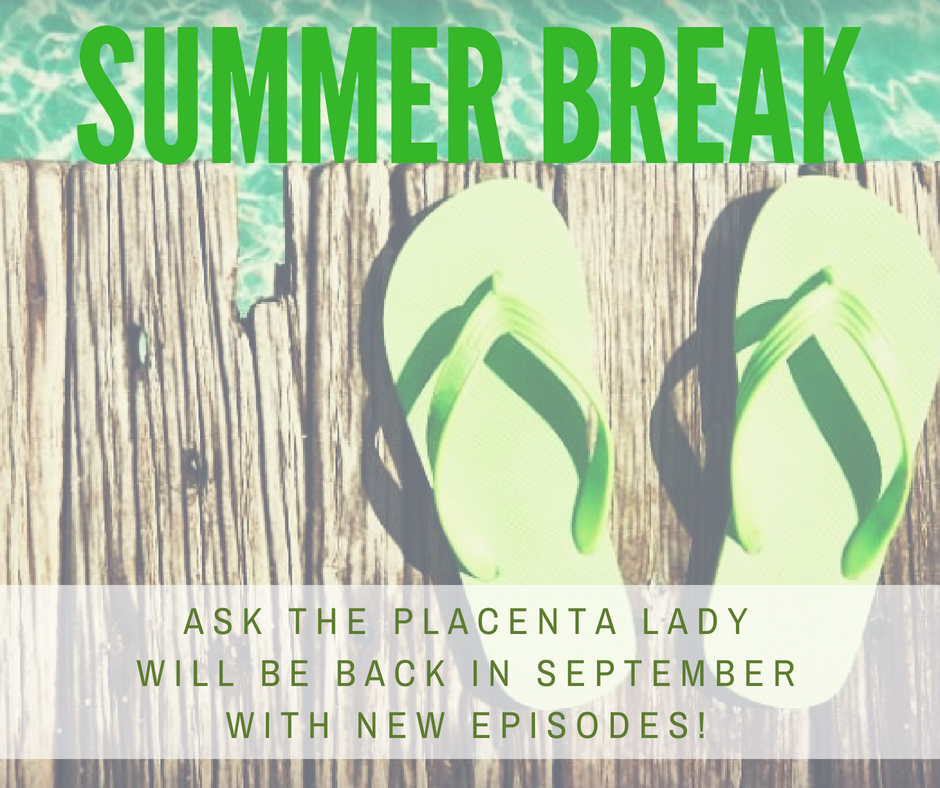 ask the placenta lady is on summer break until September