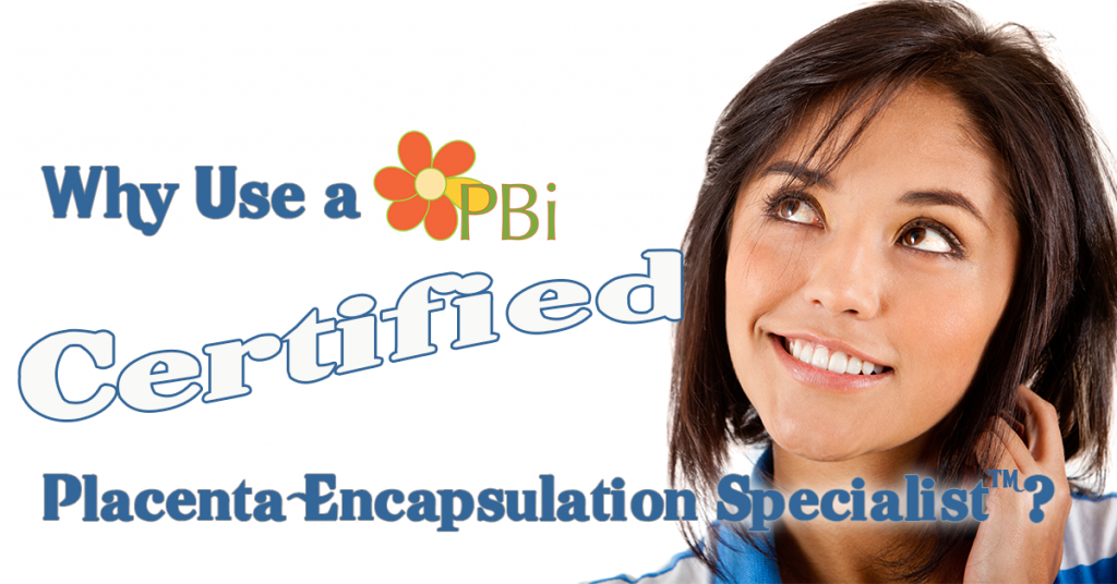why use a PBi Certified placenta encapsulation specialist