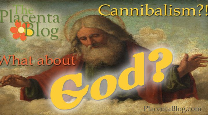 Is eating placenta cannibalism? And, what about God?